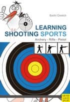 Learning Shooting Sports - Archery - Rifle - Pistol ebook by Katrin Barth, Beate Dreilich
