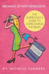 BREAKING UP WITH DEPRESSION - THE SUPERCHICK'S GUIDE TO OVERCOMING THE BLUES ebook by Michelle Summers