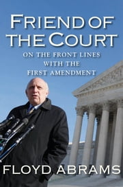 Friend of the Court - On the Front Lines with the First Amendment ebook by Floyd Abrams,Karen Gantz Zahler Literary Management