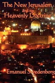 The New Jerusalem and Its Heavenly Doctrine ebook by Emanuel Swedenborg
