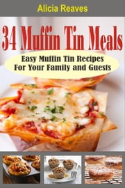34 Muffin Tin Meals: Easy Muffin Tin Recipes For Your Family and Guests ebook by Alicia Reaves