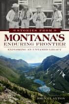 Stories from Montana's Enduring Frontier ebook by John Clayton