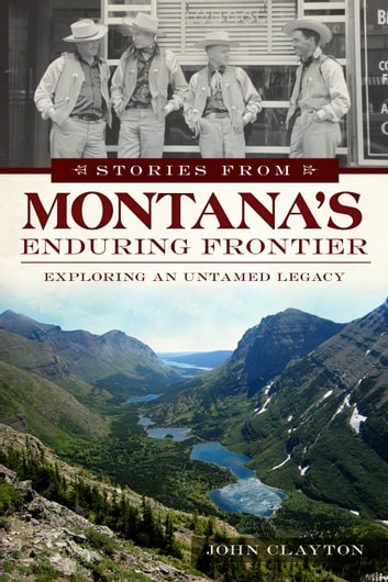 Stories from Montana's Enduring Frontier - Exploring an Untamed Legacy ebook by John Clayton