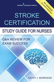 Stroke Certification Study Guide for Nurses - Q&A Review for Exam Success ebook by Kathy Morrison, MSN, RN,...