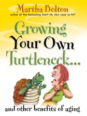 Growing Your Own Turtleneck…and Other Benefits of Aging ebook by Martha Bolton
