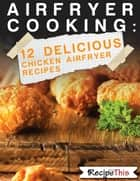 Air Fryer Cooking: 12 Delicious Chicken Air Fryer Recipes ebook by Recipe This