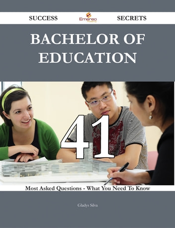 Bachelor of Education 41 Success Secrets - 41 Most Asked Questions On Bachelor of Education - What You Need To Know ebook by Gladys Silva