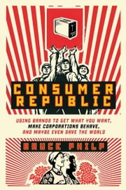 Consumer Republic - Using Brands to Get What You Want, Make Corporations Behave, and Maybe Even Save the World ebook by Bruce Philp