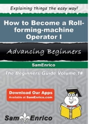 How to Become a Roll-forming-machine Operator I - How to Become a Roll-forming-machine Operator I ebook by Joni Dodson