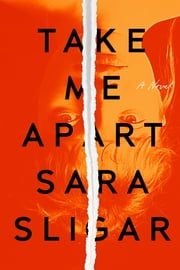 Take Me Apart - A Novel ebook by Sara Sligar