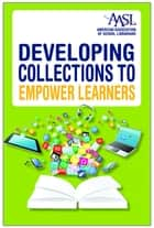 Developing Collections to Empower Learners ebook by Sue C. Kimmel