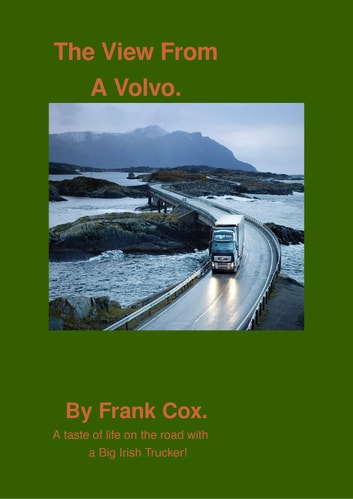 The View From A Volvo - A taste of life on the road with a Big Irish Trucker! eBook by Frank Cox