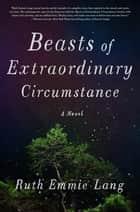 Beasts of Extraordinary Circumstance - A Novel ebook by Ruth Emmie Lang