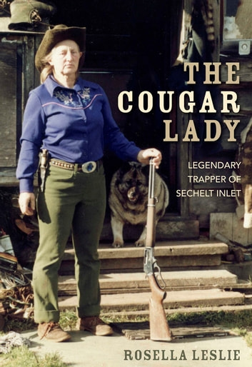 The Cougar Lady - Legendary Trapper of Sechelt Inlet ebook by Rosella Leslie