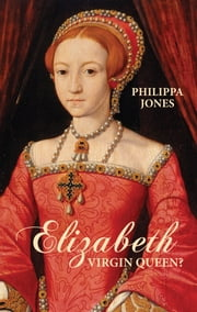 Elizabeth I: Virgin Queen? ebook by Philippa Jones