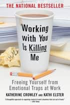 Working With You is Killing Me - Freeing Yourself from Emotional Traps at Work ebook by Katherine Crowley, Kathi Elster