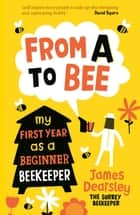 From A to Bee - My First Year as a Beginner Beekeeper ebook by James Dearsley
