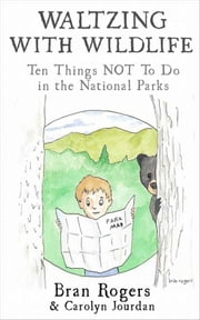Waltzing with Wildlife: 10 Things NOT to Do in the National Parks ebook by Carolyn Jourdan,Bran Rogers