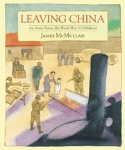 Leaving China - An Artist Paints His World War II Childhood ebook by James McMullan