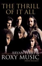 The Thrill of it All - The Story of Bryan Ferry and Roxy Music eBook by David Buckley
