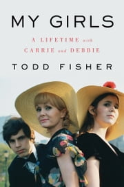 My Girls - A Lifetime with Carrie and Debbie ebook by Todd Fisher