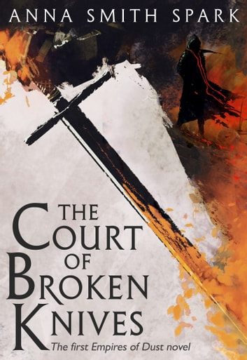 The Court of Broken Knives (Empires of Dust, Book 1) ebook by Anna Smith Spark