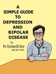 A Simple Guide to Depression and Bipolar Disease ebook by Kenneth Kee