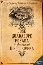 José Guadalupe Posada in the eyes of Diego Rivera ebook by Guadalupe Rivera Marín,Daniel Vargas,Elizabeth Collins Morrison