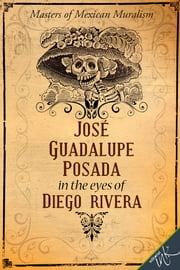 José Guadalupe Posada in the eyes of Diego Rivera ebook by Guadalupe Rivera Marín