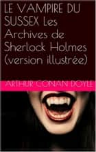 LE VAMPIRE DU SUSSEX Les Archives de Sherlock Holmes (version illustrée) ebook by Arthur Conan Doyle