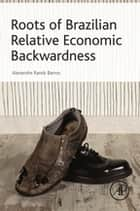 Roots of Brazilian Relative Economic Backwardness ebook by Alexandre Rands Barros
