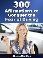 300 Affirmations to Conquer the Fear of Driving ebook by Zhanna Hamilton