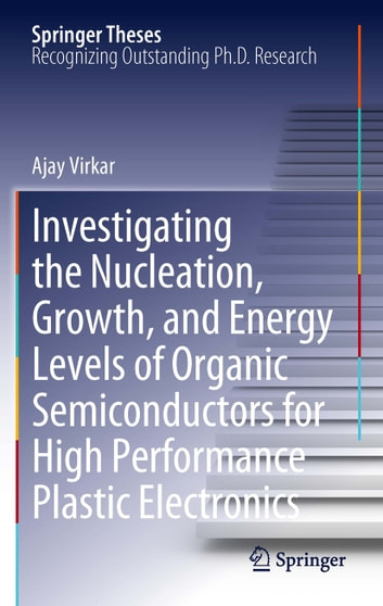 Investigating the Nucleation, Growth, and Energy Levels of Organic Semiconductors for High Performance Plastic Electronics ebook by Ajay Virkar