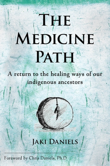 The Medicine Path - A Return to the Healing Ways of Our Indigenous Ancestors ebook by Jaki Daniels