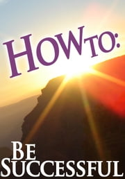 How To: Be Successful ebook by How To: Guides