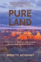 Pure Land - A True Story of Three Lives, Three Cultures and the Search for Heaven on Earth ebook by Annette McGivney