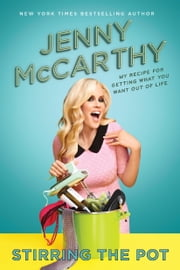 Stirring the Pot - My Recipe for Getting What You Want Out of Life ebook by Jenny McCarthy
