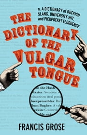 The Dictionary of the Vulgar Tongue - A Dictionary of Buckish Slang, University Wit, and Pickpocket Eloquence ebook by Francis Grose