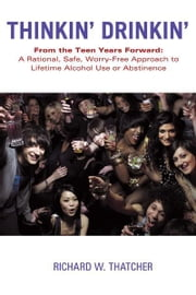 Thinkin' Drinkin' - From the Teen Years Forward: A Rational, Safe, Worry-Free Approach to Lifetime Alcohol Use or Abstinence ebook by Richard W. Thatcher