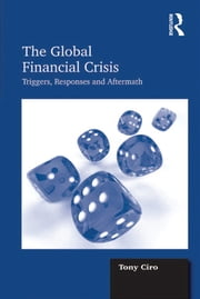 The Global Financial Crisis - Triggers, Responses and Aftermath ebook by Tony Ciro