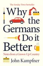 Why the Germans Do it Better - Notes from a Grown-Up Country ebook by John Kampfner