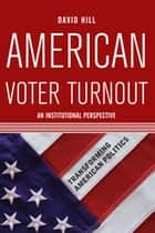 American Voter Turnout - An Institutional Perspective ebook by David Hill