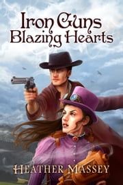 Iron Guns, Blazing Hearts ebook by Heather Massey