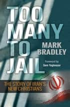 Too Many to Jail - The story of Iran's new Christians ebook by Mark Bradley