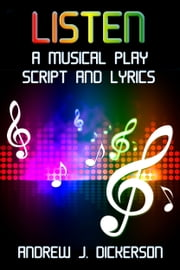 LISTEN: A Musical Play Script and Lyrics ebook by Andrew J. Dickerson