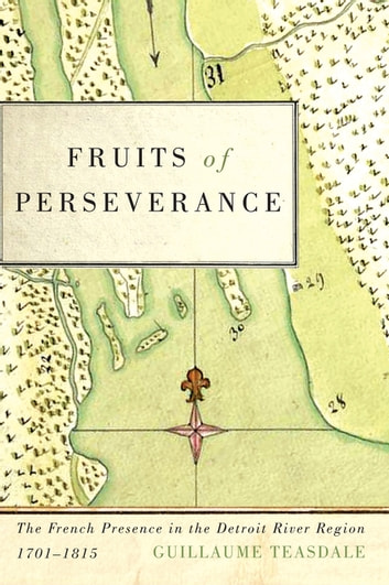 Fruits of Perseverance - The French Presence in the Detroit River Region, 1701-1815 ebook by Guillaume Teasdale