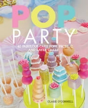 Pop Party - 40 fabulous cake pops, props, and layer cakes ebook by Clare O'Connell