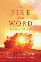The Fire of the Word - Meeting God on Holy Ground ebook by Chris Webb, Richard J. Foster