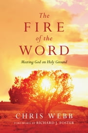 The Fire of the Word - Meeting God on Holy Ground ebook by Chris Webb,Richard J. Foster