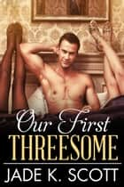 Our First Threesome - Multiple Partners ebook by Jade K. Scott